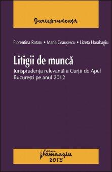 Imagine Litigii de munca. Jurisprudenta relevanta a Curtii de Apel Bucuresti pe anul 2012