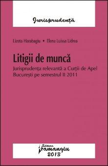 Imagine Litigii de munca. Jurisprudenta relevanta a Curtii de Apel Bucuresti pe semestrul II 2011