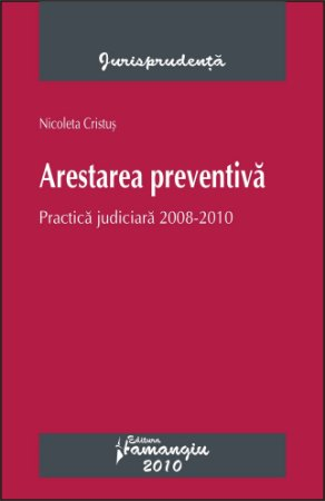 Imagine Arestarea preventiva. Practica judiciara 2008-2010