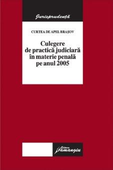 Imagine Curtea de Apel Brasov - Culegere de practica judiciara in materie penala pe anul 2005