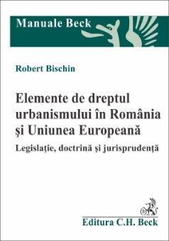Elemente de dreptul urbanismului in Romania si Uniunea Europeana - Bischin