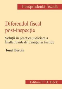Diferendul fiscal post-inspectie. Practica judiciara a Inaltei Curti de Casatie si Justitie - Bostan