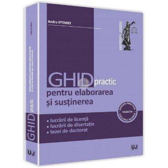 Ghid practic pentru elaborarea si sustinerea lucrarii de licenta, a lucrarii de disertatie sau a tezei de doctorat