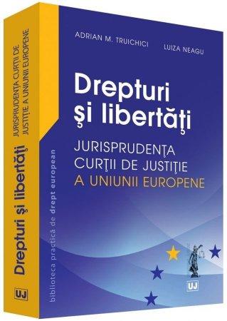 Drepturi si libertati - Jurisprudenta Curtii de Justitie a Uniunii Europene - Luiza Neagu, Adrian Truichici