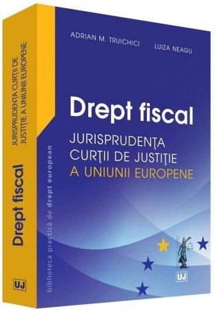 Drept fiscal – Jurisprudenta Curtii de Justitie a Uniunii Europene - Truichici, Neagu