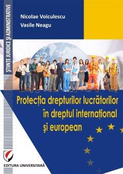 Protectia drepturilor lucratorilor in dreptul international si european - Voiculescu, Neagu