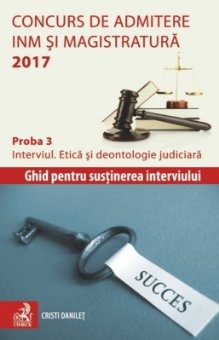 Concurs de admitere la INM si Magistratura 2017. Proba 3. Interviul. Etica si deontologie judiciara - Danilet