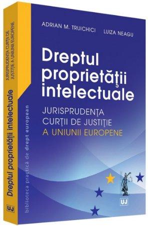Dreptul proprietatii intelectuale – Jurisprudenta Curtii de Justitie a Uniunii Europene - Truichici, Neagu