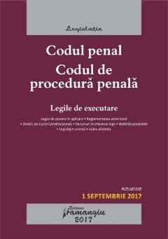 Codul penal. Codul de procedura penala. Legile de executare. Actualizat 1 septembrie 2017
