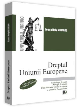 Dreptul Uniunii Europene. Cronologie. Izvoare. Principii. Institutii. Piata interna a Uniunii Europene. Libertatile fundamentale - Militaru