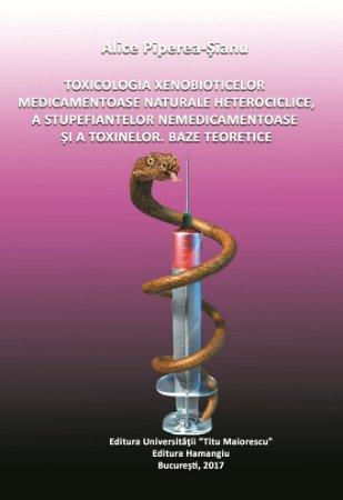Toxicologia xenobioticelor medicamentoase naturale heterociclice, a stupefiantelor nemedicamentoase si a toxinelor. Baze teoretice - Alice Piperea Sianu