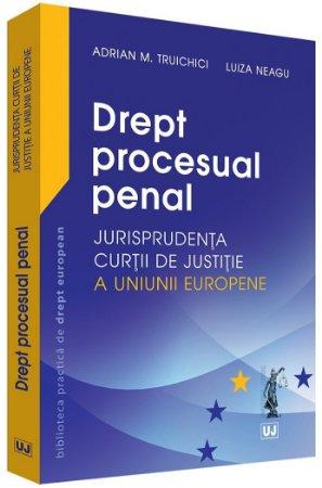 Drept procesual penal – Jurisprudenta Curtii de Justitie a Uniunii Europene - Truichici