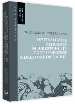 Neutralitatea religioasa in jurisprudenta Curtii Europene a Drepturilor Omului - Corduneanu
