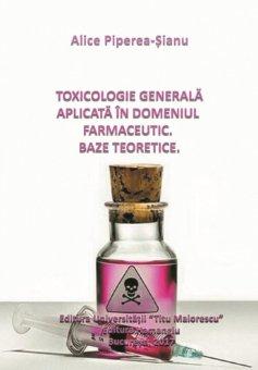 Toxicologie generala aplicata in domeniul farmaceutic. Baze teoretice - Alice Piperea-Sianu
