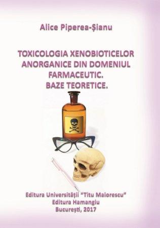 Toxicologia xenobioticelor anorganice din domeniul farmaceutic - Alice Piperea-Sianu