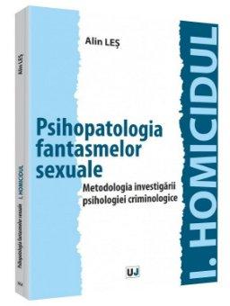 Psihopatologia fantasmelor sexuale. Metodologia investigarii psihologiei criminologice I.Homicidul