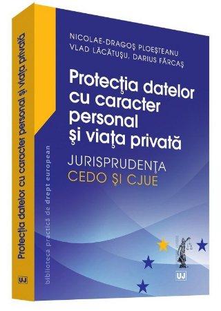Protectia datelor cu caracter personal si viata privata – Jurisprudenta CEDO si CJUE - Ploesteanu, Lacatusu, Farcas