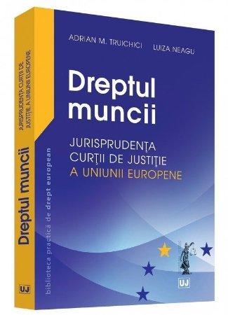 Dreptul muncii – Jurisprudenta Curtii de Justitie a Uniunii Europene - Truichici, Neagu