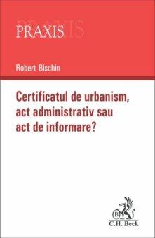 Certificatul de urbanism – act administrativ sau act de informare - Bischin