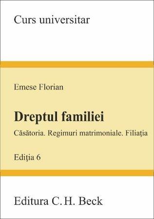 Dreptul familiei - Casatoria. Regimuri matrimoniale. Filiatia - Editia a 6-a - Emese Florian