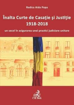 Inalta Curte de Casatie si Justitie – 1918-2018 – un secol in asigurarea unei practici judiciare unitare - Rodica Aida Popa