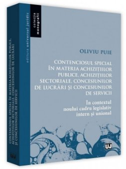 Contenciosul special in materia achizitiilor publice, achizitiilor sectoriale, concesiunilor de lucrari si concesiunilor de servicii - Oliviu Puie