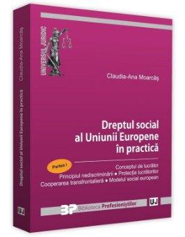 Dreptul social al Uniunii Europene in practica - Partea I - Claudia Ana Moarcas