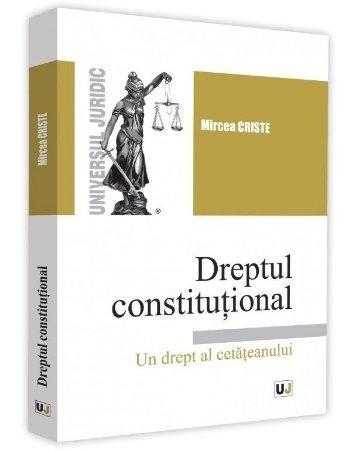 Dreptul constitutional. Un drept al cetateanului - Mircea Criste