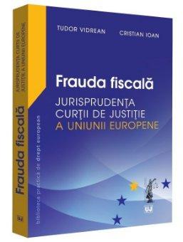 Frauda fiscala – Jurisprudenta Curtii de Justitie a Uniunii Europene - Tudor Vidrean, Cristian Ioan