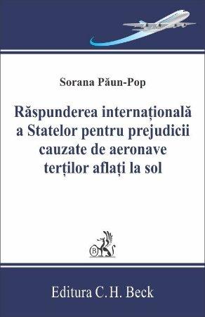 Raspunderea internationala a statelor pentru prejudicii cauzate de aeronave tertilor aflati la sol - Sorana Paun-Pop