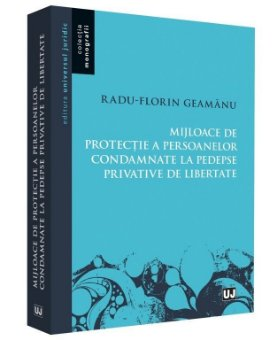 Mijloace de protectie a persoanelor condamnate la pedepse privative de libertate - Radu Florin Geamanu