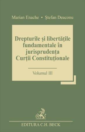 Drepturile si libertatile fundamentale in jurisprudenta Curtii Constitutionale. Volumul III - Enache, Deaconu
