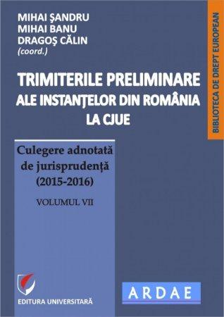 Trimiterile preliminare ale instantelor din Romania la CJUE. Culegere adnotata de jurisprudenta (2015-2016). Volumul VII