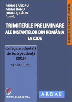 Trimiterile preliminare ale instantelor din Romania la CJUE. Culegere adnotata de jurisprudenta (2016). Volumul VIII