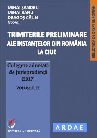Trimiterile preliminare ale instantelor din Romania la CJUE. Culegere adnotata de jurisprudenta (2017). Volumul IX