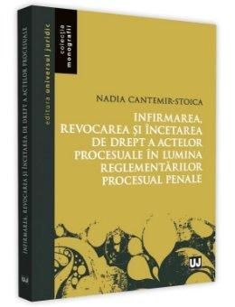 Infirmarea, revocarea si incetarea de drept a actelor procesuale in lumina reglementarilor procesuale penale - Cantemir-Stoica