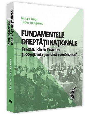 Fundamentele dreptatii nationale. Tratatul de la Trianon si constiinta juridica romaneasca - Dutu, Avrigeanu