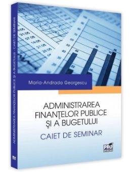 Administrarea finantelor publice si a bugetului. Caiet de seminar  - Georgescu