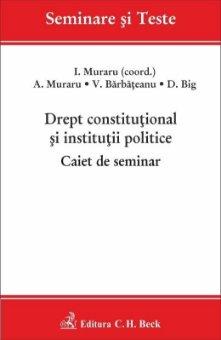 Drept constitutional si institutii politice. Caiet de seminar - Muraru, Barbateanu, Big