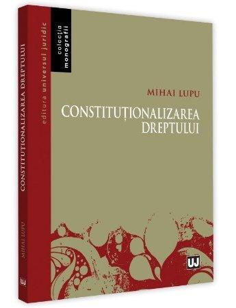 Constitutionalizarea dreptului - Mihai Lupu