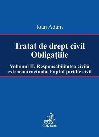 Tratat de drept civil. Obligatiile. Volumul II. Responsabilitatea civila extracontractuala. Faptul juridic - Ioan Adam