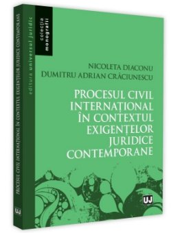 Procesul civil international in contextul exigentelor juridice contemporane - Diaconu, Craciunescu