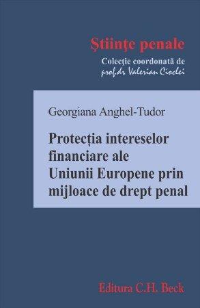 Protectia intereselor financiare ale Uniunii Europene prin mijloace de drept penal_Georgiana Anghel-Tudor