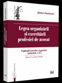 Legea organizarii si exercitarii profesiei de avocat. Explicatii teoretice si practice - Stefan Naubauer