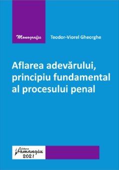 Aflarea adevarului, principiu fundamental al procesului penal autor Teodor-Viorel Gheorghe