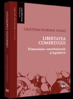 Libertatea comertului - dimensiune constitutionala si legislativa autor Cristina-Florina Iuhas