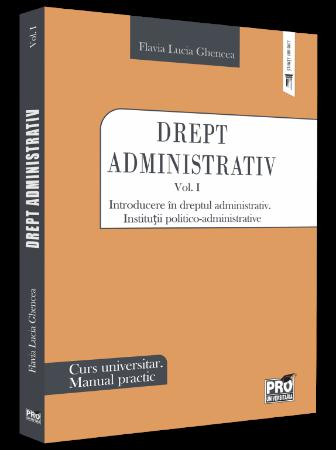 Drept administrativ. Manual practic. Introducere in dreptul administrativ. Institutii politico-administrative - Flavia Lucia Ghencea