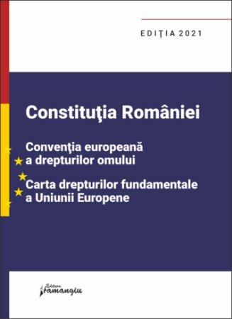 Constitutia Romaniei, Conventia europeana a drepturilor omului, Carta drepturilor fundamentale a Uniunii Europene. Editia 2021