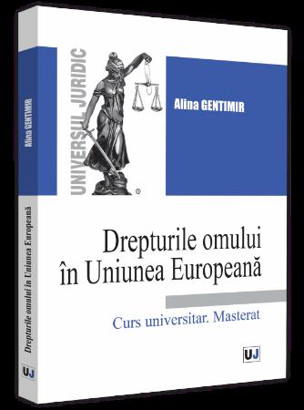 Drepturile omului in Uniunea Europeana. Curs universitar. Masterat autor Alina Gentimir