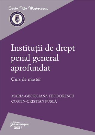 Institutii de drept penal general aprofundat. Curs de master autori Maria-Georgiana Teodorescu, Costin-Cristian Pusca